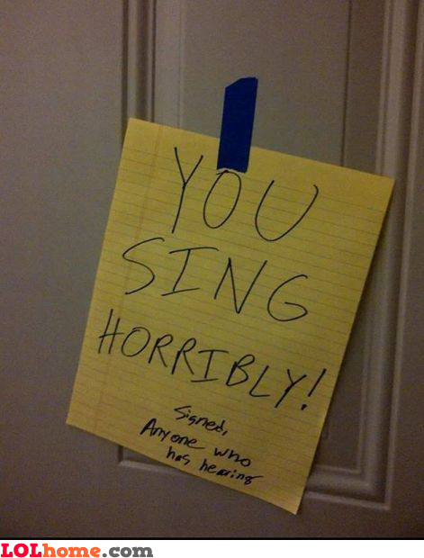 You sing horribly