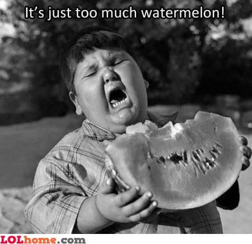 Too much watermelon!