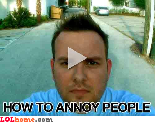 How to annoy people