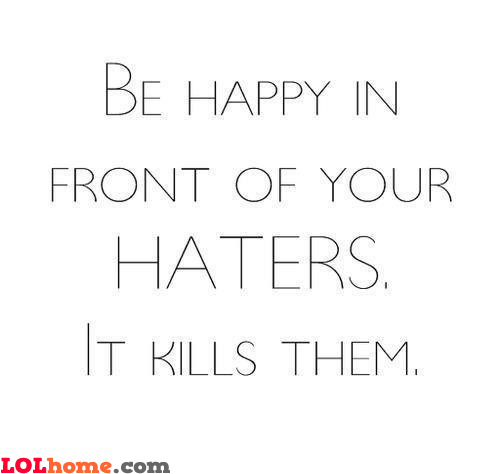 Haters, watch me smile!