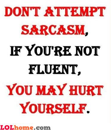 Sarcasm can hurt you
